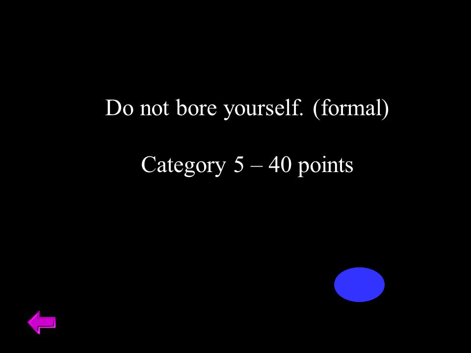 Do not bore yourself. (formal) Category 5 – 40 points