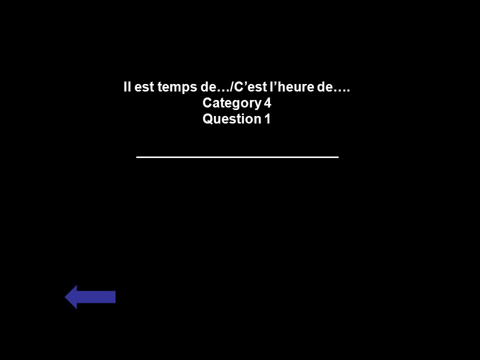 Il est temps de…/C'est l'heure de…. Category 4 Question 1 ___________________________