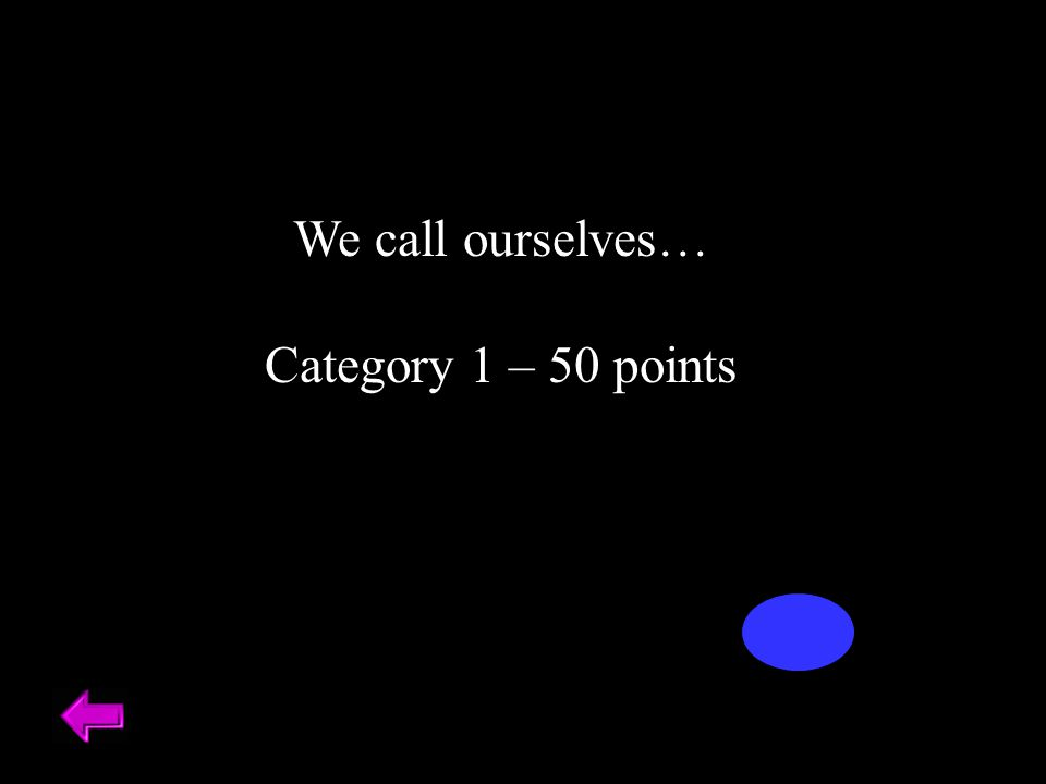 We call ourselves… Category 1 – 50 points