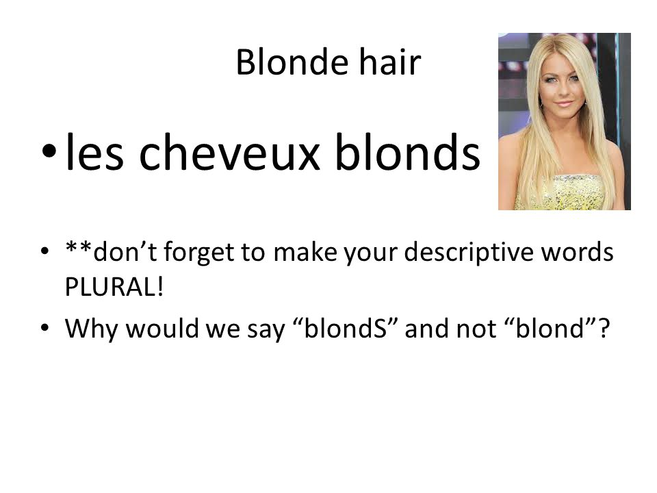 Blonde hair les cheveux blonds **don't forget to make your descriptive words PLURAL.