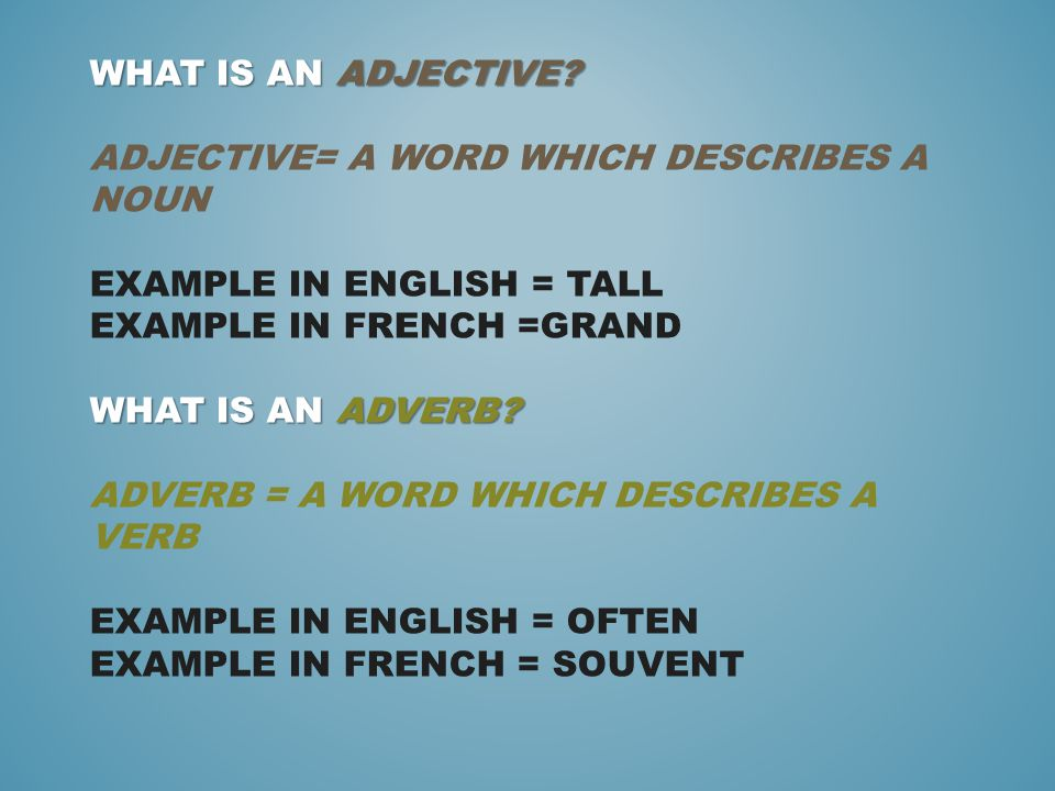 WHAT IS AN ADJECTIVE? WHAT IS AN ADVERB? WHAT IS AN ADJECTIVE? ADJECTIVE= A WORD WHICH DESCRIBES A NOUN EXAMPLE IN ENGLISH = TALL EXAMPLE IN FRENCH =G