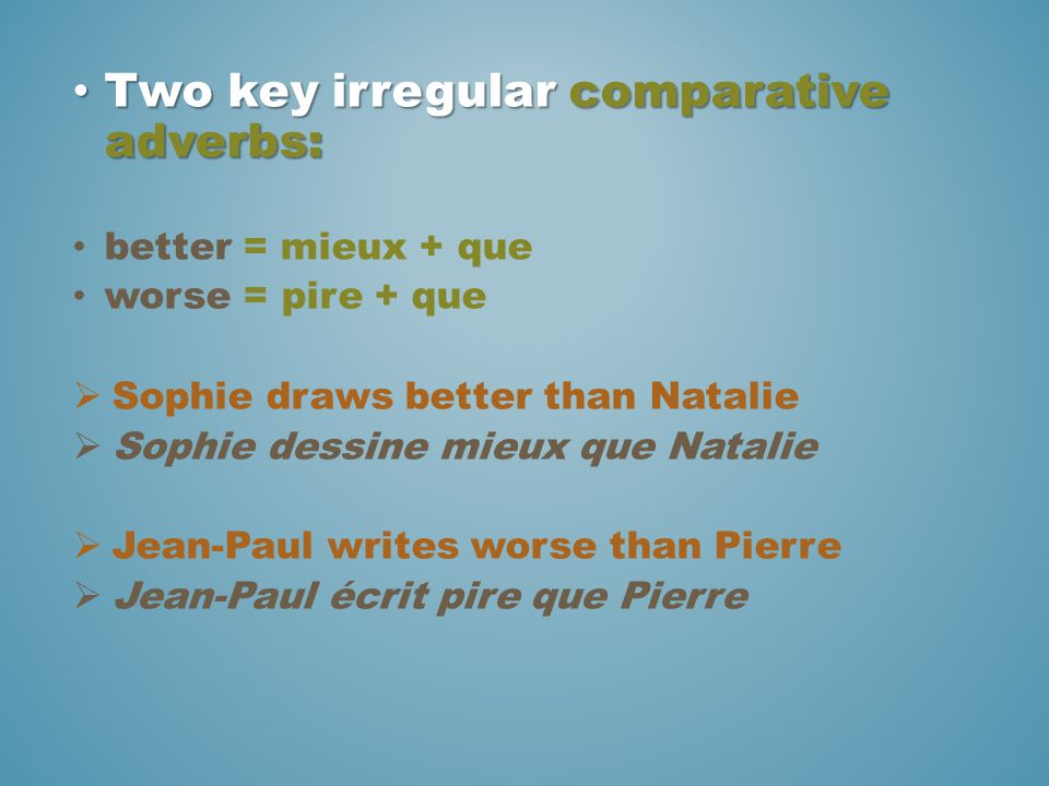 Two key irregular comparative adverbs: Two key irregular comparative adverbs: better = mieux + que worse = pire + que  Sophie draws better than Natal