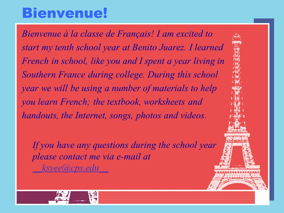 Bienvenue! Bienvenue à la classe de Français! I am excited to start my tenth school year at Benito Juarez. I learned French in school, like you and I