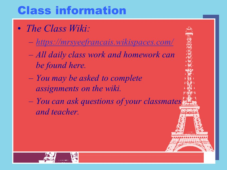 Class information The Class Wiki: –https://mrsyeefrancais.wikispaces.com/https://mrsyeefrancais.wikispaces.com/ –All daily class work and homework can be found here.