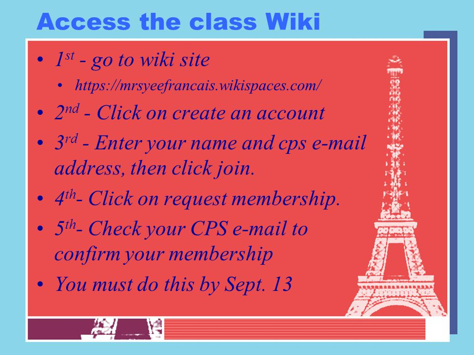 Access the class Wiki 1 st - go to wiki site https://mrsyeefrancais.wikispaces.com/ 2 nd - Click on create an account 3 rd - Enter your name and cps e-mail address, then click join.