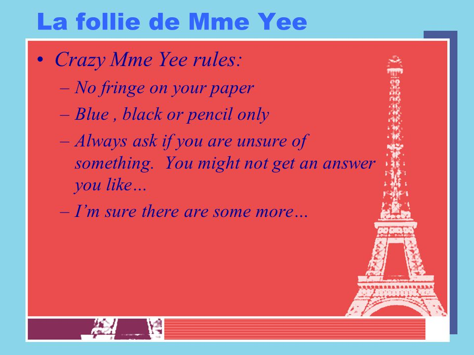 La follie de Mme Yee Crazy Mme Yee rules: –No fringe on your paper –Blue, black or pencil only –Always ask if you are unsure of something.
