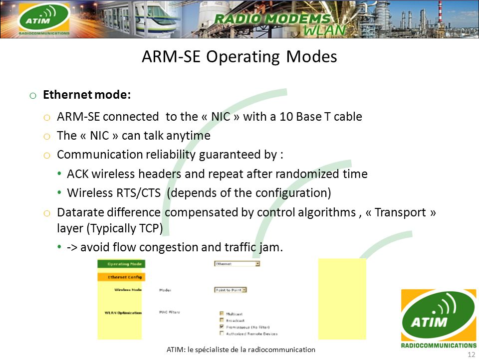 o Ethernet mode: o ARM-SE connected to the « NIC » with a 10 Base T cable o The « NIC » can talk anytime o Communication reliability guaranteed by : ACK wireless headers and repeat after randomized time Wireless RTS/CTS (depends of the configuration) o Datarate difference compensated by control algorithms, « Transport » layer (Typically TCP) -> avoid flow congestion and traffic jam.