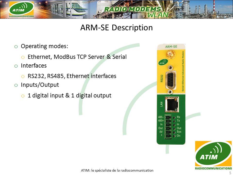 o Operating modes: o Ethernet, ModBus TCP Server & Serial o Interfaces o RS232, RS485, Ethernet interfaces o Inputs/Output o 1 digital input & 1 digital output ARM-SE Description ATIM: le spécialiste de la radiocommunication 5