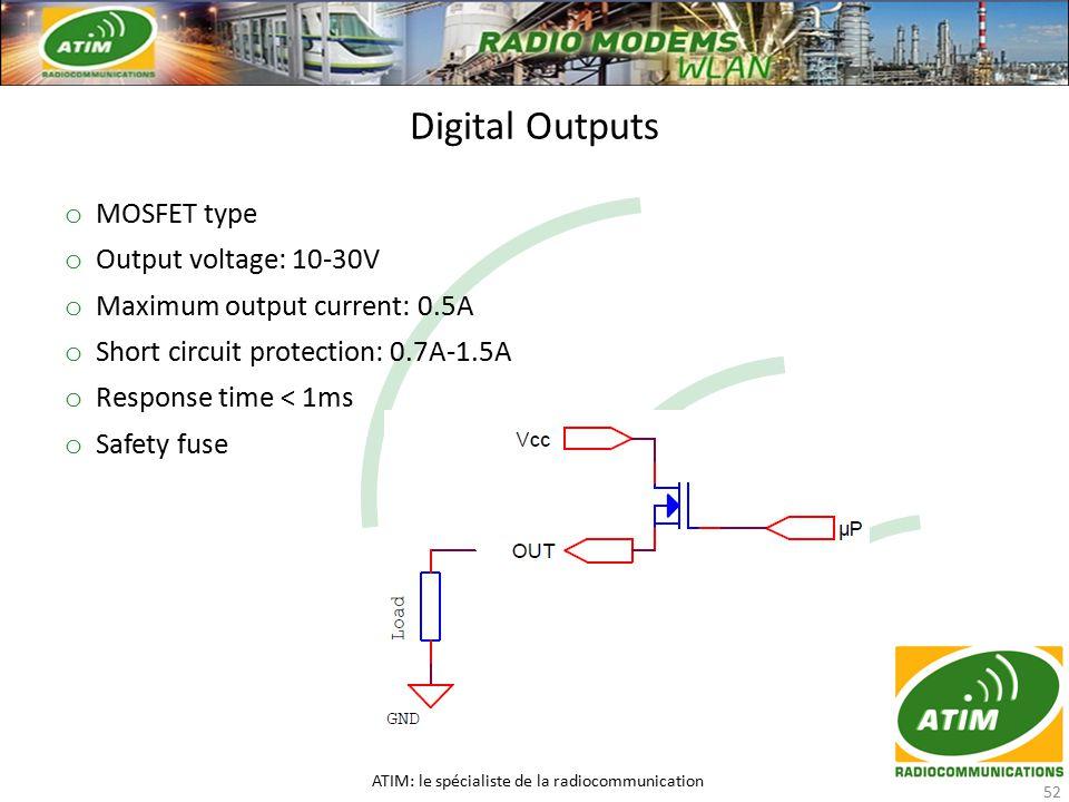 Digital Outputs ATIM: le spécialiste de la radiocommunication 52 o MOSFET type o Output voltage: 10-30V o Maximum output current: 0.5A o Short circuit protection: 0.7A-1.5A o Response time < 1ms o Safety fuse