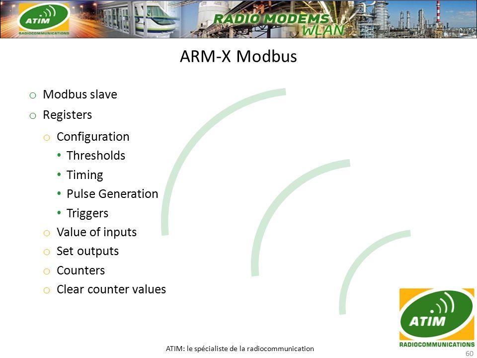 o Modbus slave o Registers o Configuration Thresholds Timing Pulse Generation Triggers o Value of inputs o Set outputs o Counters o Clear counter values ARM-X Modbus ATIM: le spécialiste de la radiocommunication 60
