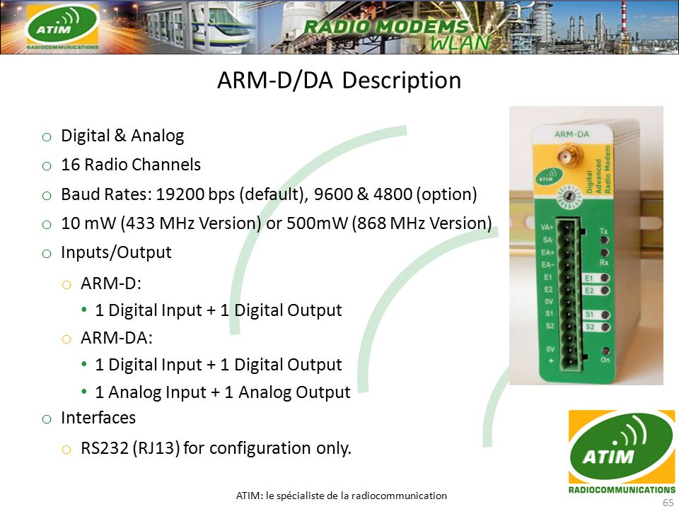o Digital & Analog o 16 Radio Channels o Baud Rates: 19200 bps (default), 9600 & 4800 (option) o 10 mW (433 MHz Version) or 500mW (868 MHz Version) o Inputs/Output o ARM-D: 1 Digital Input + 1 Digital Output o ARM-DA: 1 Digital Input + 1 Digital Output 1 Analog Input + 1 Analog Output o Interfaces o RS232 (RJ13) for configuration only.