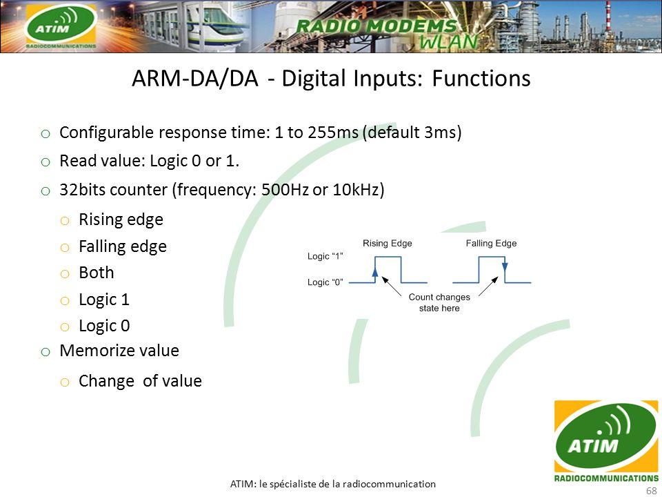 ARM-DA/DA - Digital Inputs: Functions ATIM: le spécialiste de la radiocommunication 68 o Configurable response time: 1 to 255ms (default 3ms) o Read value: Logic 0 or 1.
