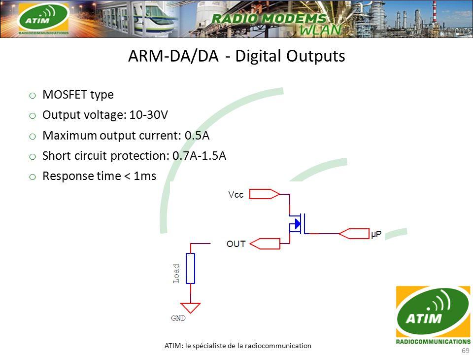 ARM-DA/DA - Digital Outputs ATIM: le spécialiste de la radiocommunication 69 o MOSFET type o Output voltage: 10-30V o Maximum output current: 0.5A o Short circuit protection: 0.7A-1.5A o Response time < 1ms