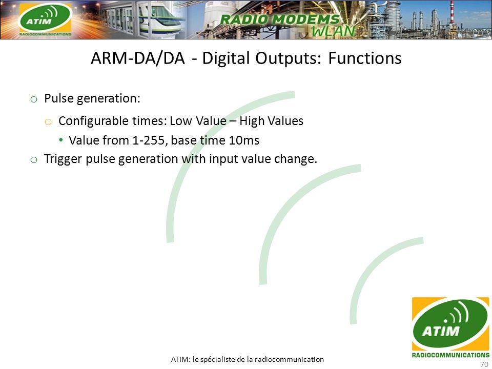 ARM-DA/DA - Digital Outputs: Functions ATIM: le spécialiste de la radiocommunication 70 o Pulse generation: o Configurable times: Low Value – High Values Value from 1-255, base time 10ms o Trigger pulse generation with input value change.