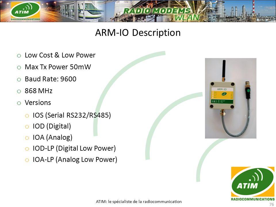 o Low Cost & Low Power o Max Tx Power 50mW o Baud Rate: 9600 o 868 MHz o Versions o IOS (Serial RS232/RS485) o IOD (Digital) o IOA (Analog) o IOD-LP (Digital Low Power) o IOA-LP (Analog Low Power) ARM-IO Description ATIM: le spécialiste de la radiocommunication 76