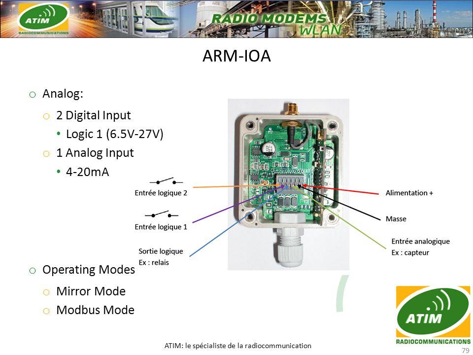 o Analog: o 2 Digital Input Logic 1 (6.5V-27V) o 1 Analog Input 4-20mA o Operating Modes o Mirror Mode o Modbus Mode ARM-IOA ATIM: le spécialiste de la radiocommunication 79