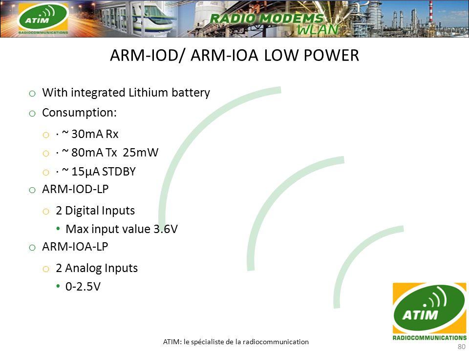 o With integrated Lithium battery o Consumption: o · ~ 30mA Rx o · ~ 80mA Tx 25mW o · ~ 15μA STDBY o ARM-IOD-LP o 2 Digital Inputs Max input value 3.6V o ARM-IOA-LP o 2 Analog Inputs 0-2.5V ARM-IOD/ ARM-IOA LOW POWER ATIM: le spécialiste de la radiocommunication 80