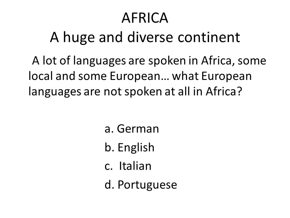 AFRICA A huge and diverse continent A lot of languages are spoken in Africa, some local and some European… what European languages are not spoken at all in Africa.