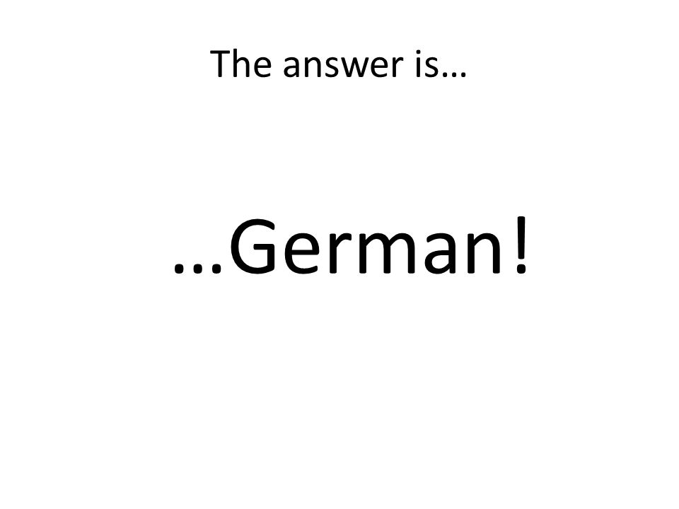 The answer is… …German!