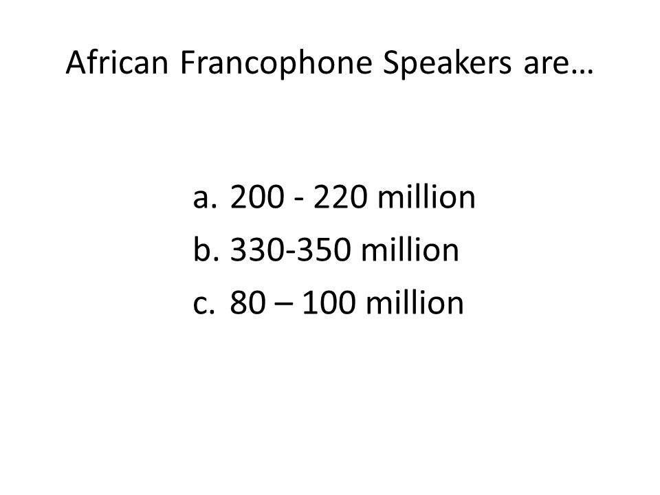 African Francophone Speakers are… a.200 - 220 million b.330-350 million c.80 – 100 million