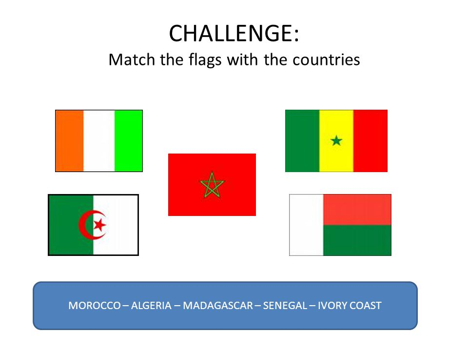 CHALLENGE: Match the flags with the countries MOROCCO – ALGERIA – MADAGASCAR – SENEGAL – IVORY COAST