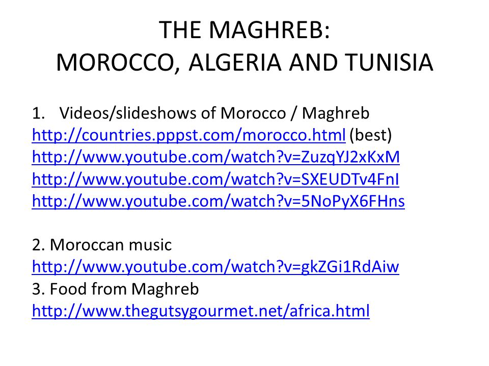 THE MAGHREB: MOROCCO, ALGERIA AND TUNISIA 1.Videos/slideshows of Morocco / Maghreb http://countries.pppst.com/morocco.htmlhttp://countries.pppst.com/morocco.html (best) http://www.youtube.com/watch v=ZuzqYJ2xKxM http://www.youtube.com/watch v=SXEUDTv4FnI http://www.youtube.com/watch v=5NoPyX6FHns 2.