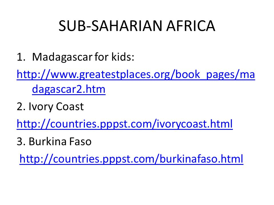 SUB-SAHARIAN AFRICA 1.Madagascar for kids: http://www.greatestplaces.org/book_pages/ma dagascar2.htm 2.