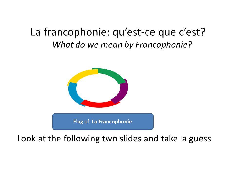 La francophonie: qu'est-ce que c'est. What do we mean by Francophonie.