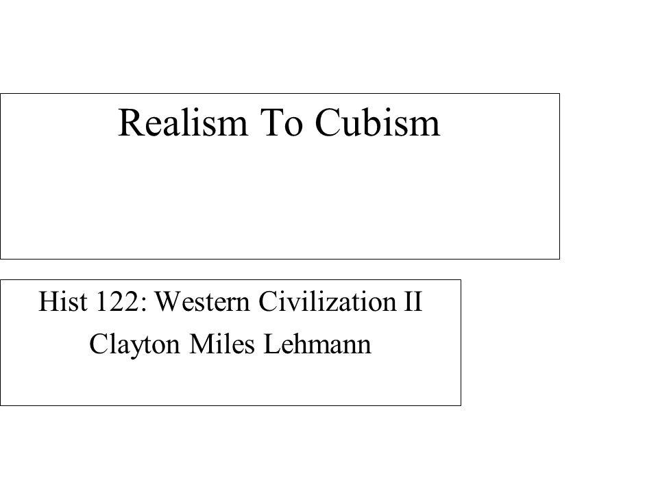 Realism To Cubism Hist 122: Western Civilization II Clayton Miles Lehmann