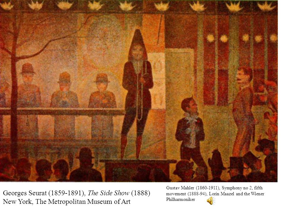 Georges Seurat (1859-1891), The Side Show (1888) New York, The Metropolitan Museum of Art Gustav Mahler (1860-1911), Symphony no 2, fifth movement (1888-94), Lorin Maazel and the Wiener Philharmoniker