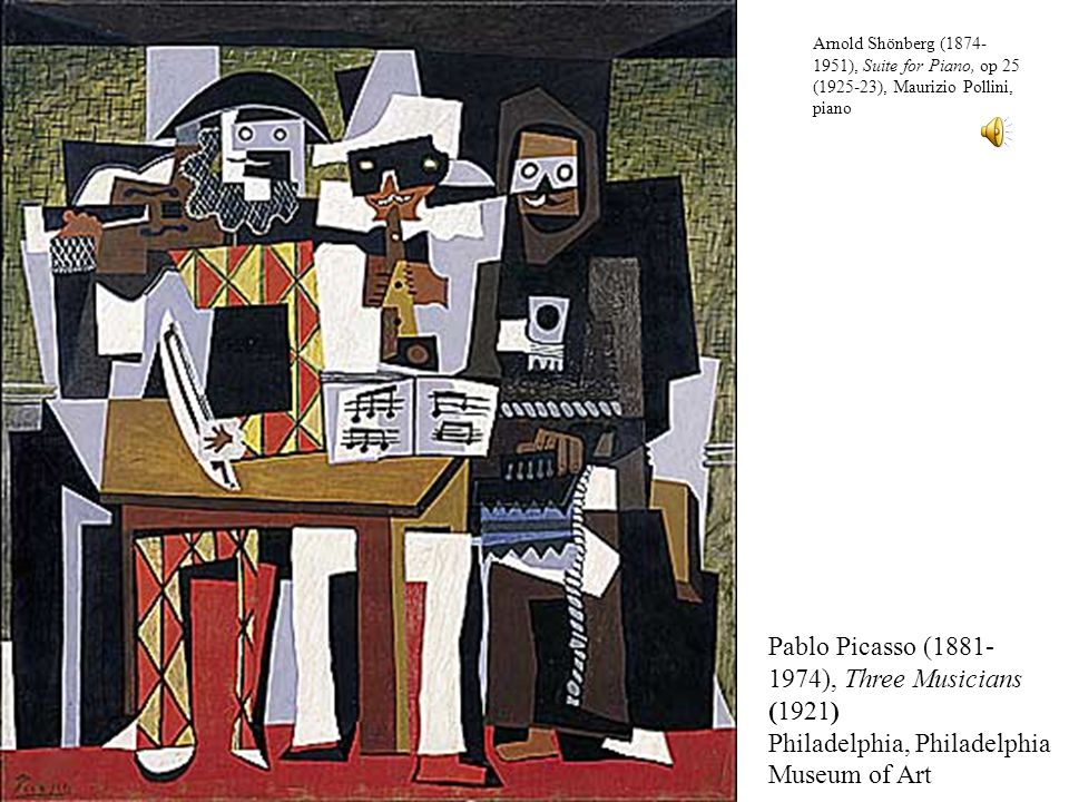 Pablo Picasso (1881- 1974), Three Musicians (1921) Philadelphia, Philadelphia Museum of Art Arnold Shönberg (1874- 1951), Suite for Piano, op 25 (1925