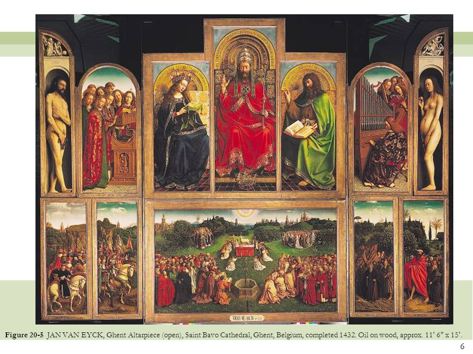 6 Figure 20-5 JAN VAN EYCK, Ghent Altarpiece (open), Saint Bavo Cathedral, Ghent, Belgium, completed 1432. Oil on wood, approx. 11 ' 6