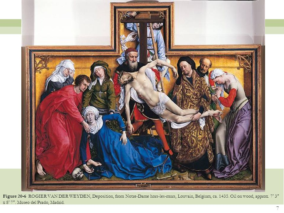 7 Figure 20-6 ROGIER VAN DER WEYDEN, Deposition, from Notre-Dame hors-les-murs, Louvain, Belgium, ca. 1435. Oil on wood, approx. 7 ' 3