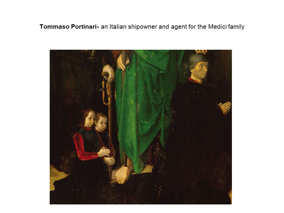 Tommaso Portinari- an Italian shipowner and agent for the Medici family