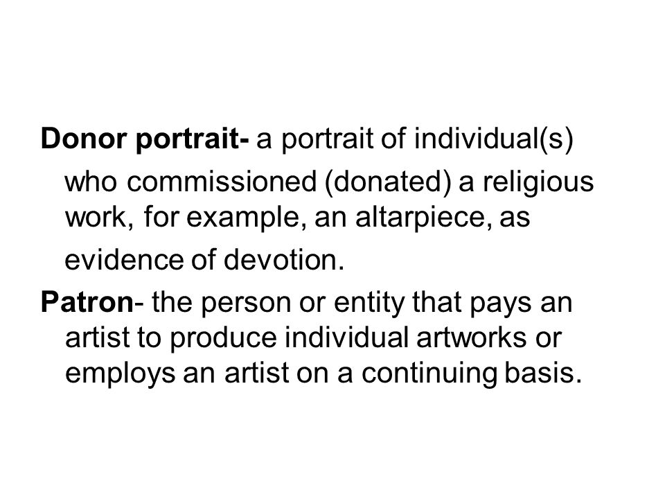 Donor portrait- a portrait of individual(s) who commissioned (donated) a religious work, for example, an altarpiece, as evidence of devotion.