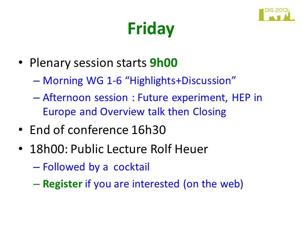 """Friday Plenary session starts 9h00 – Morning WG 1-6 """"Highlights+Discussion"""" – Afternoon session : Future experiment, HEP in Europe and Overview talk t"""