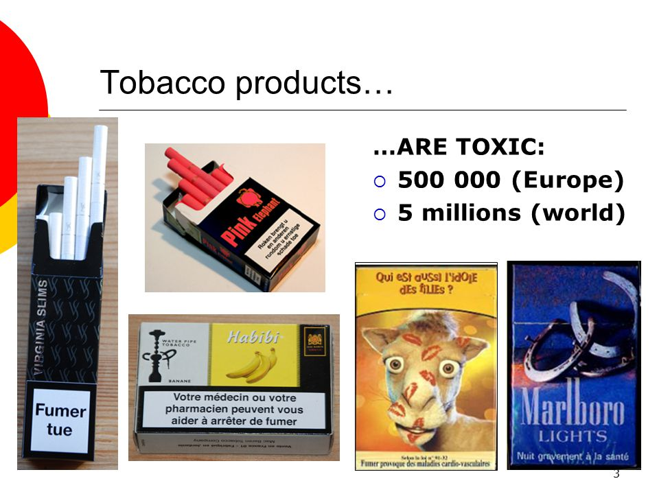 3 Tobacco products… …ARE TOXIC:  500 000 (Europe)  5 millions (world)
