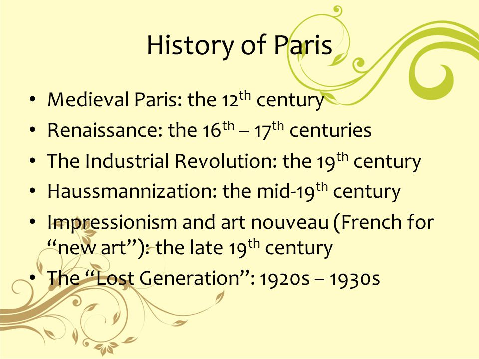 History of Paris Medieval Paris: the 12 th century Renaissance: the 16 th – 17 th centuries The Industrial Revolution: the 19 th century Haussmannization: the mid-19 th century Impressionism and art nouveau (French for new art ): the late 19 th century The Lost Generation : 1920s – 1930s