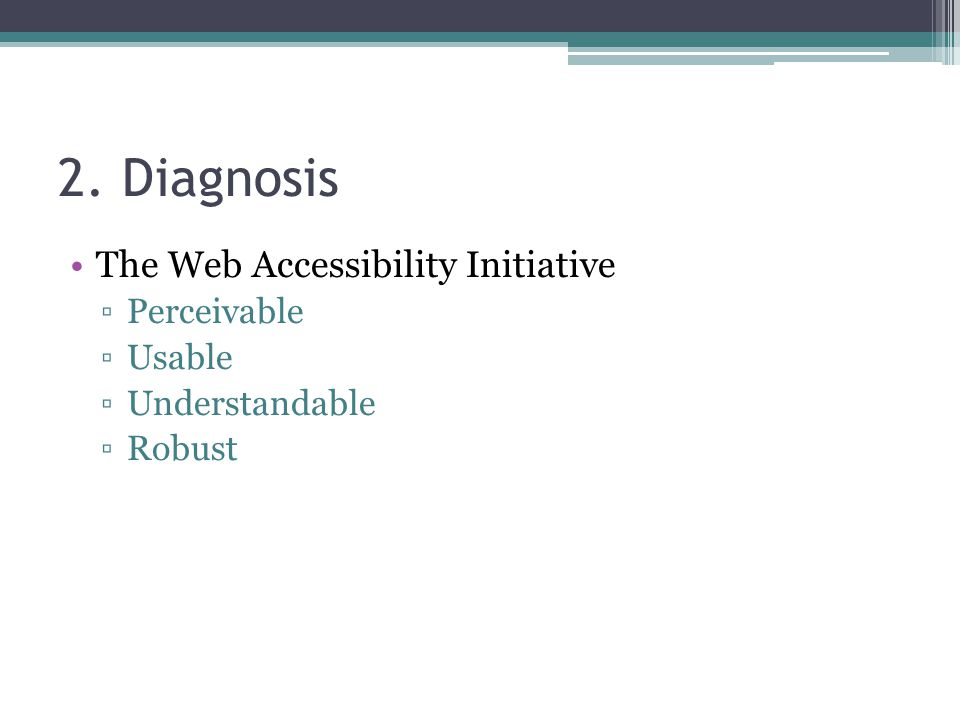 2. Diagnosis The Web Accessibility Initiative ▫Perceivable ▫Usable ▫Understandable ▫Robust