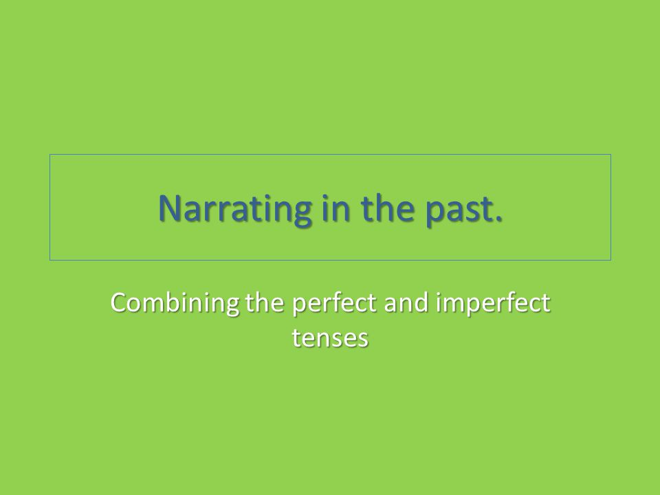 Narrating in the past. Combining the perfect and imperfect tenses