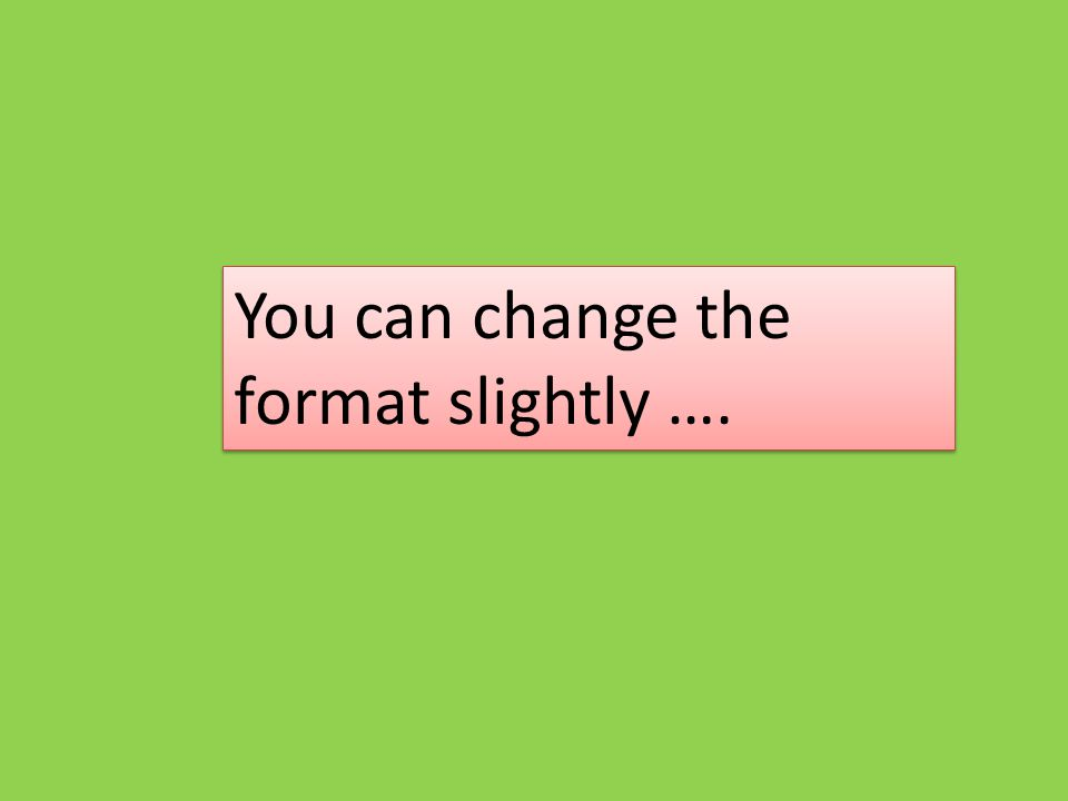 You can change the format slightly ….