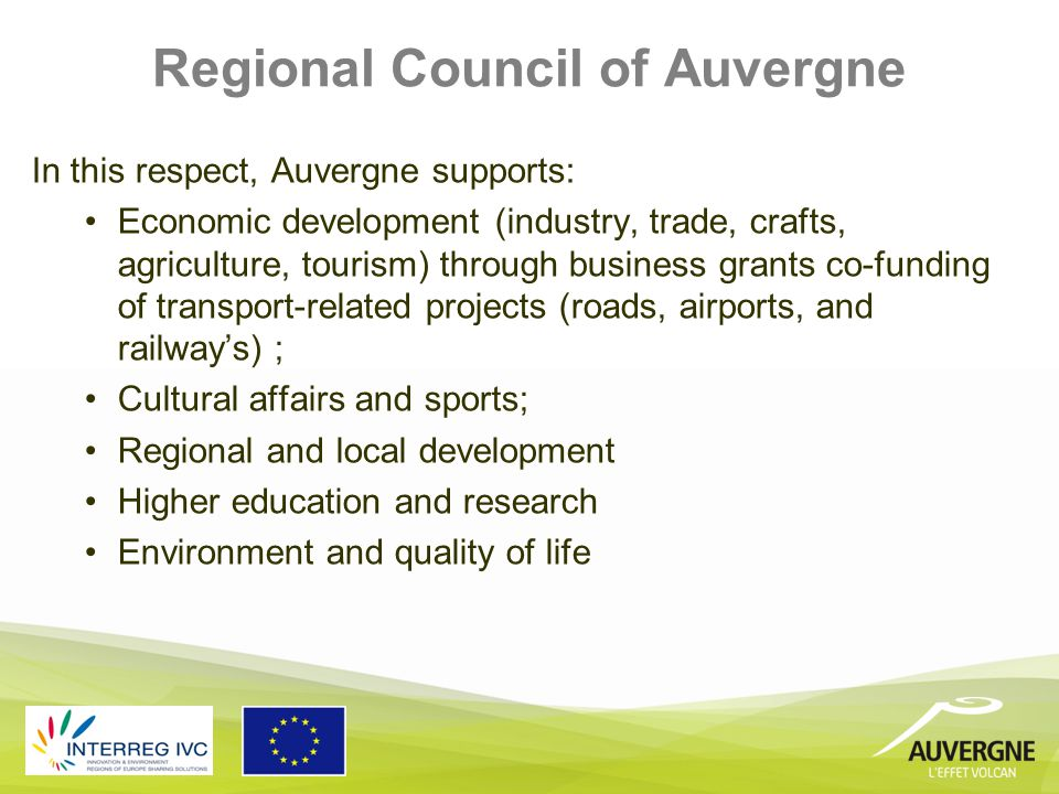 Regional Council of Auvergne In this respect, Auvergne supports: Economic development (industry, trade, crafts, agriculture, tourism) through business grants co-funding of transport-related projects (roads, airports, and railway's) ; Cultural affairs and sports; Regional and local development Higher education and research Environment and quality of life