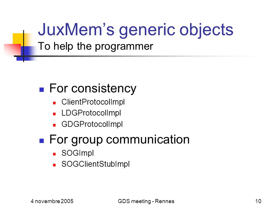 4 novembre 2005GDS meeting - Rennes10 JuxMem's generic objects To help the programmer For consistency ClientProtocolImpl LDGProtocolImpl GDGProtocolImpl For group communication SOGImpl SOGClientStubImpl