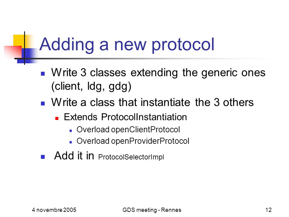 4 novembre 2005GDS meeting - Rennes12 Adding a new protocol Write 3 classes extending the generic ones (client, ldg, gdg) Write a class that instantiate the 3 others Extends ProtocolInstantiation Overload openClientProtocol Overload openProviderProtocol Add it in ProtocolSelectorImpl