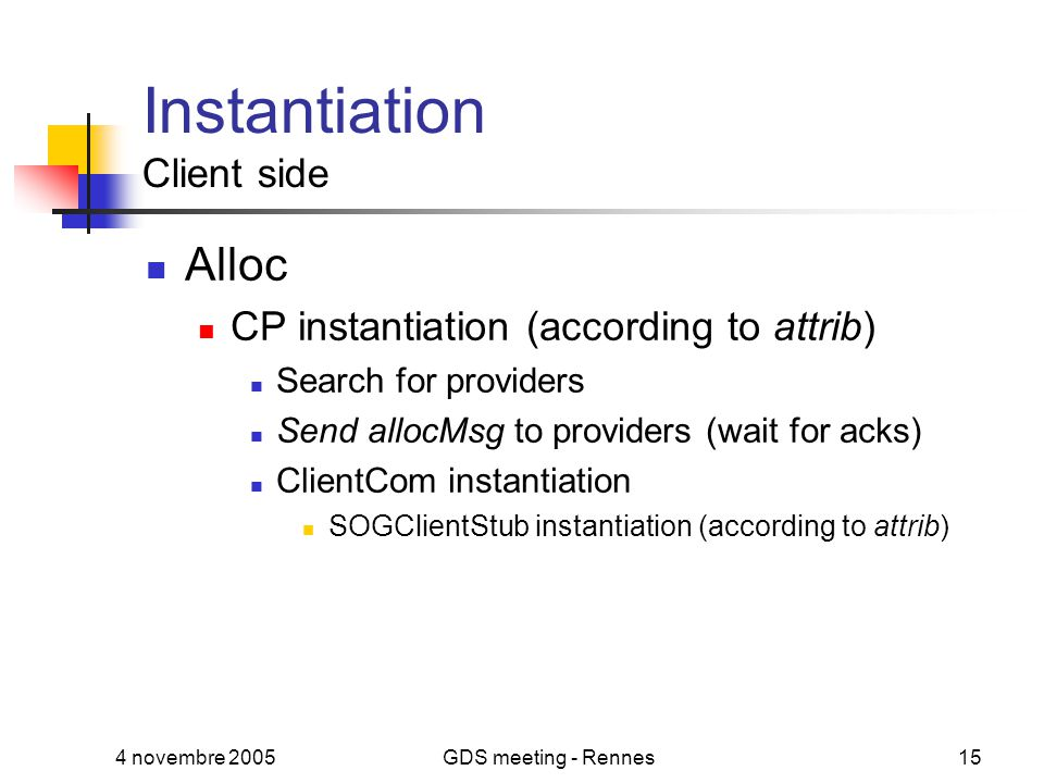 4 novembre 2005GDS meeting - Rennes15 Instantiation Client side Alloc CP instantiation (according to attrib) Search for providers Send allocMsg to providers (wait for acks) ClientCom instantiation SOGClientStub instantiation (according to attrib)