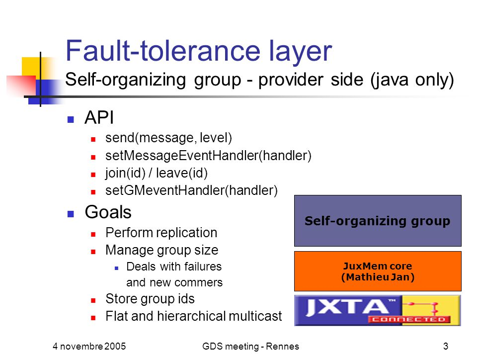 4 novembre 2005GDS meeting - Rennes3 Fault-tolerance layer Self-organizing group - provider side (java only) API send(message, level) setMessageEventHandler(handler) join(id) / leave(id) setGMeventHandler(handler) Goals Perform replication Manage group size Deals with failures and new commers Store group ids Flat and hierarchical multicast JuxMem core (Mathieu Jan) Self-organizing group