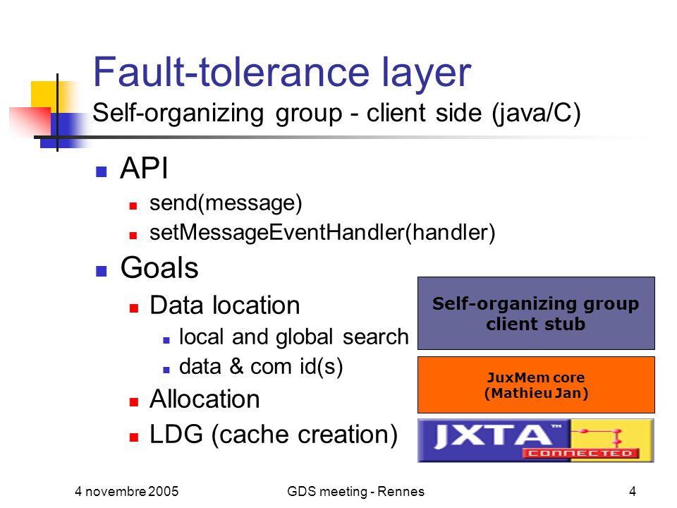 4 novembre 2005GDS meeting - Rennes4 Fault-tolerance layer Self-organizing group - client side (java/C) API send(message) setMessageEventHandler(handler) Goals Data location local and global search data & com id(s) Allocation LDG (cache creation) JuxMem core (Mathieu Jan) Self-organizing group client stub