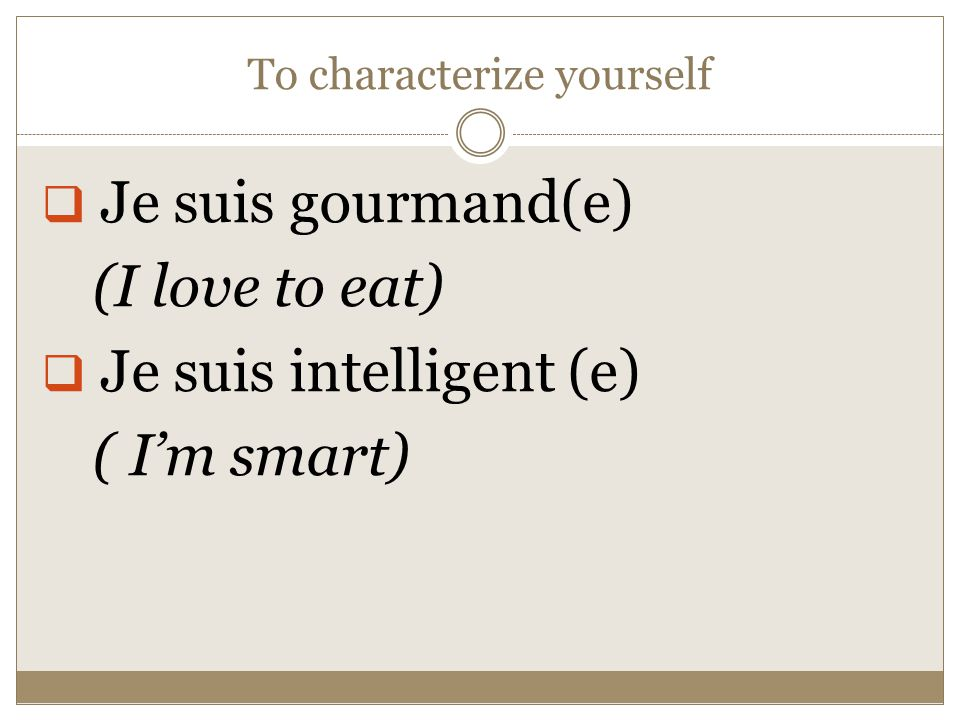 To characterize yourself  Je suis gourmand(e) (I love to eat)  Je suis intelligent (e) ( I'm smart)