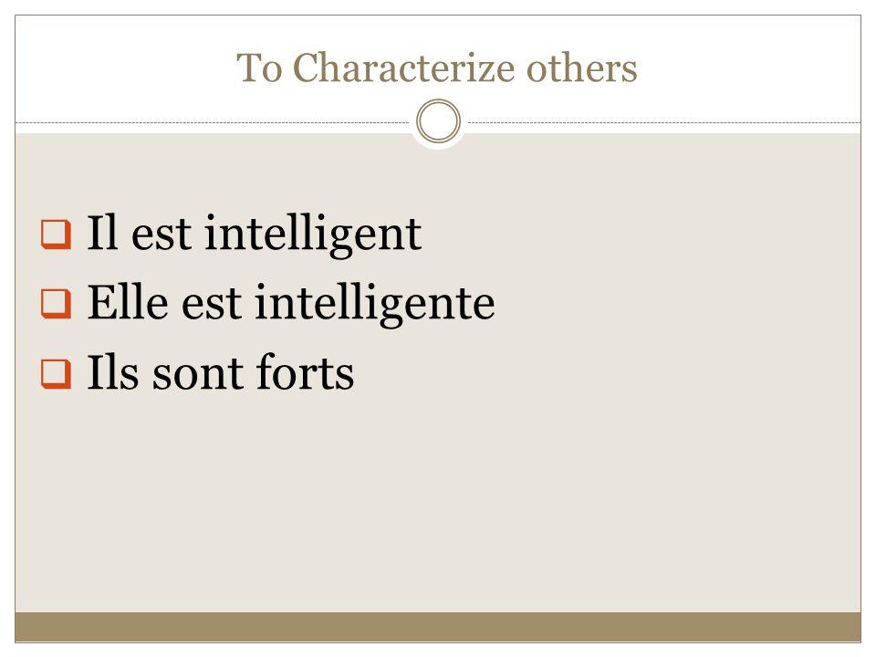 To Characterize others  Il est intelligent  Elle est intelligente  Ils sont forts