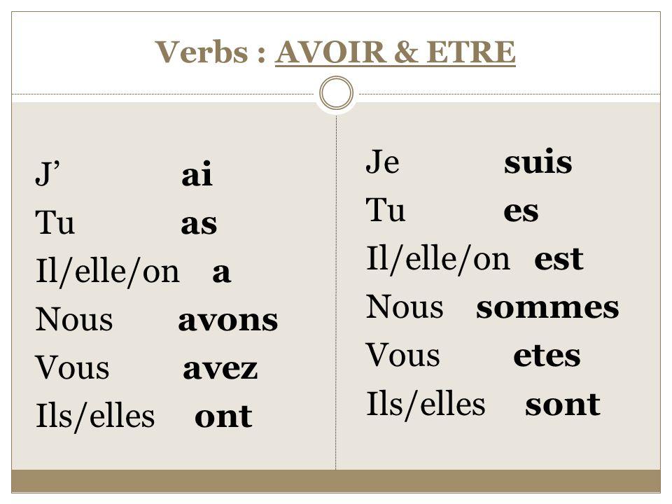 Verbs : AVOIR & ETRE J' ai Tu as Il/elle/on a Nous avons Vous avez Ils/elles ont Je suis Tu es Il/elle/on est Nous sommes Vous etes Ils/elles sont